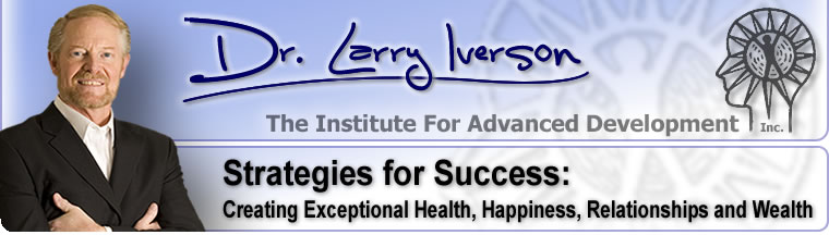 The Institute for Advanced Developement | Dr. Larry Iverson | Strategies for Success | Creating Exceptional Health, Happiness, Relationships and Wealth